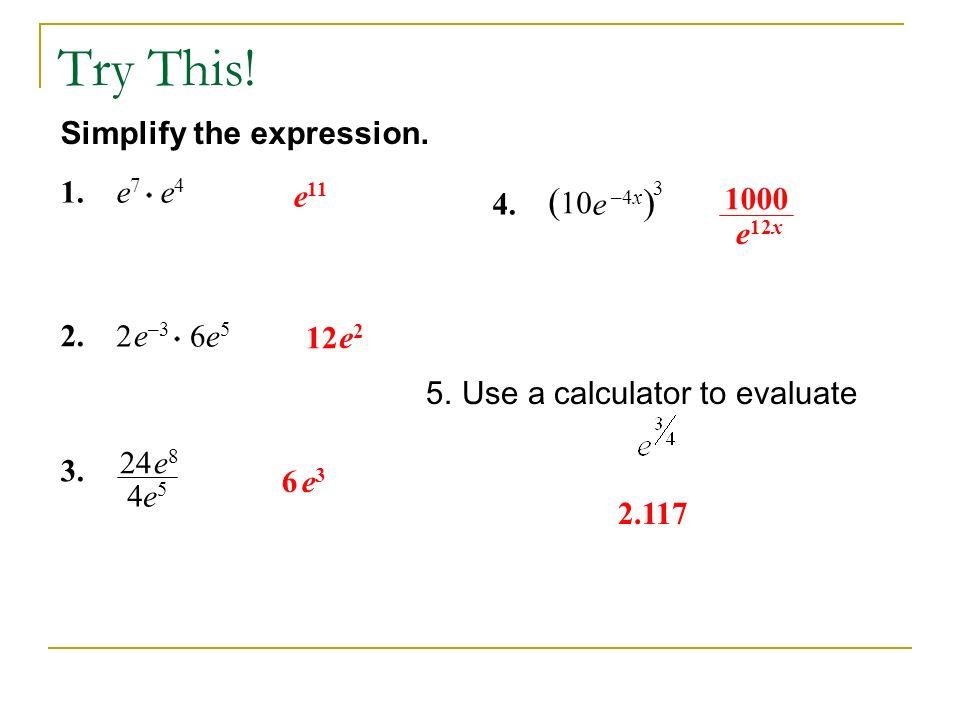 Simplify the expression. 1.e7e7 e4e4 e 11 3. 24e8e8 4e5e5 12 e2e2 2. 2 e –3 6e56e5 6e3e3 Try This! 4. ( 10 e –4x ) 3 1000 e 12x 2.117 5.Use a calculat