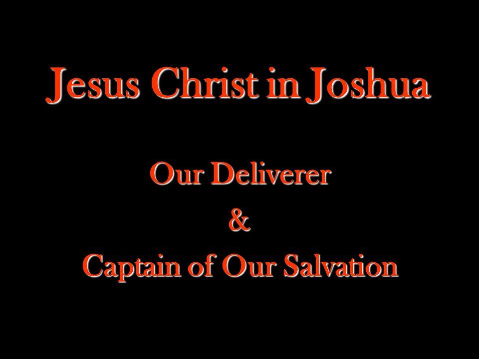 Jesus Christ in Joshua Our Deliverer & Captain of Our Salvation