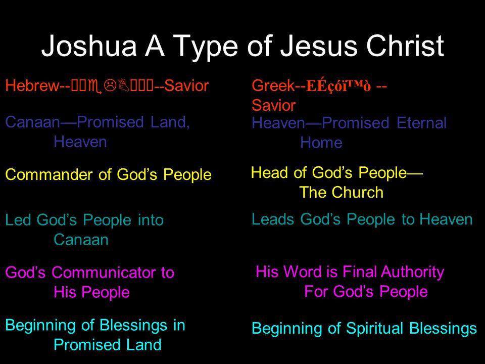 Joshua A Type of Jesus Christ Hebrew--òÇeLBäéŠ -- SaviorGreek--EÉçóïò -- Savior CanaanPromised Land, Heaven HeavenPromised Eternal Home Commander of G