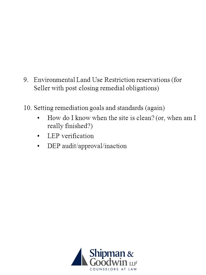 9.Environmental Land Use Restriction reservations (for Seller with post closing remedial obligations) 10.Setting remediation goals and standards (again) How do I know when the site is clean.