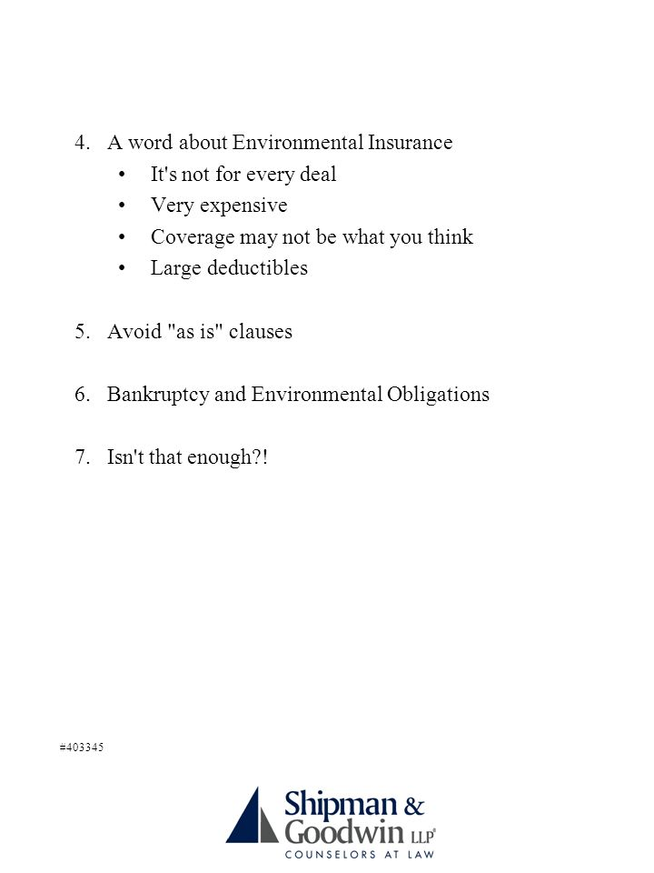 4.A word about Environmental Insurance It s not for every deal Very expensive Coverage may not be what you think Large deductibles 5.Avoid as is clauses 6.Bankruptcy and Environmental Obligations 7.Isn t that enough .
