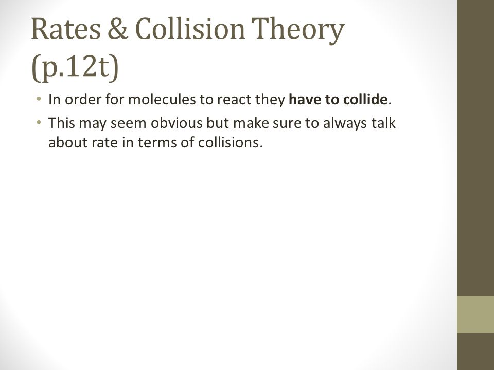Rates & Collision Theory (p.12t) In order for molecules to react they have to collide.