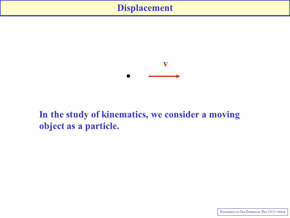 v In the study of kinematics, we consider a moving object as a particle.