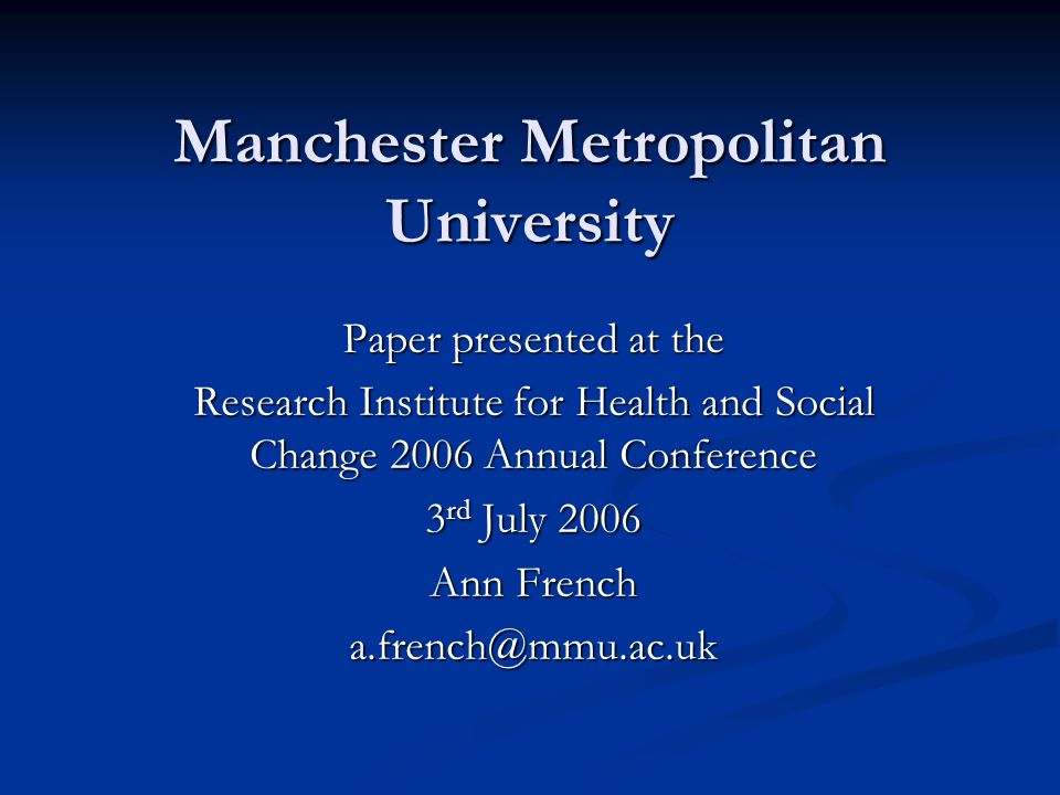 Manchester Metropolitan University Paper presented at the Research Institute for Health and Social Change 2006 Annual Conference 3 rd July 2006 Ann French a.french@mmu.ac.uk