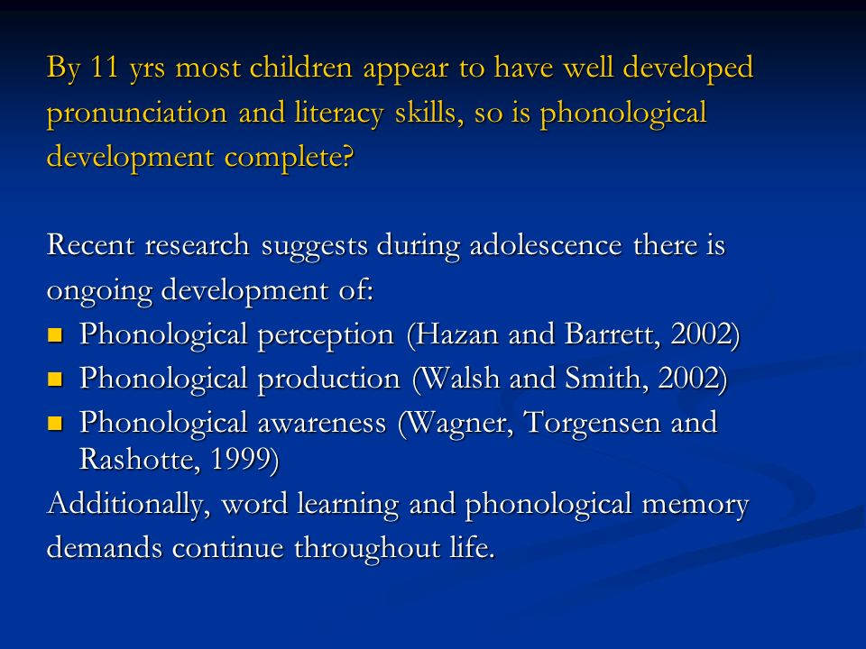By 11 yrs most children appear to have well developed pronunciation and literacy skills, so is phonological development complete.