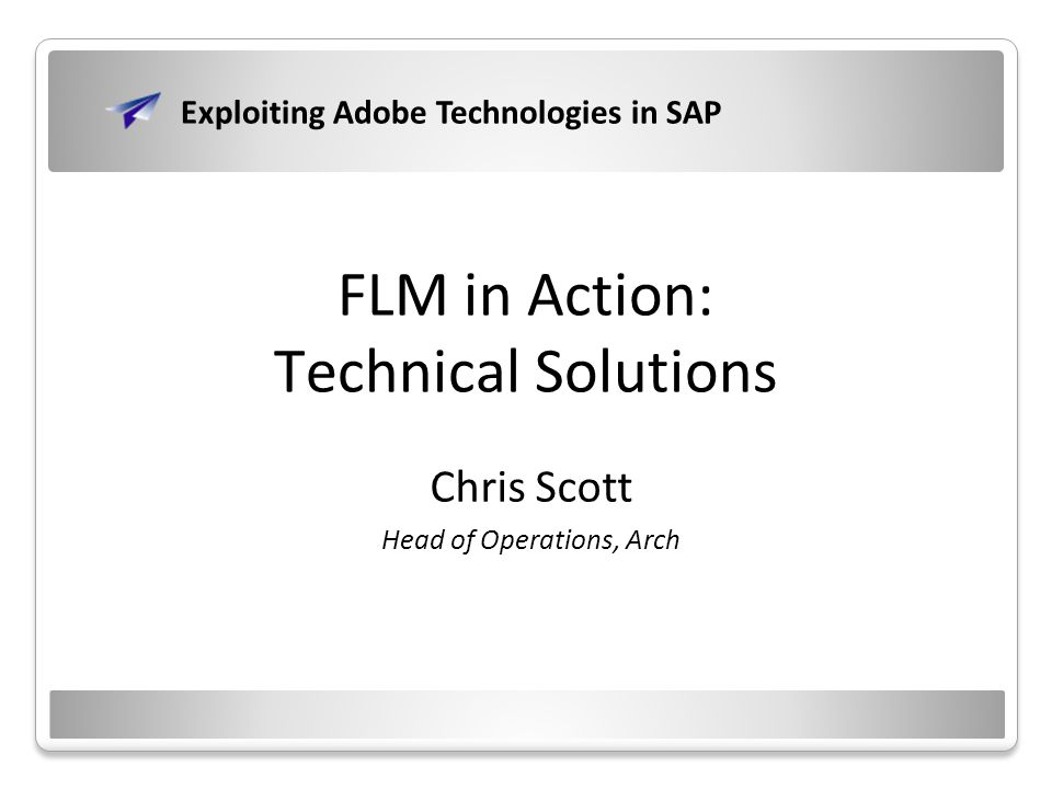 FLM in Action: Technical Solutions Chris Scott Head of Operations, Arch Exploiting Adobe Technologies in SAP