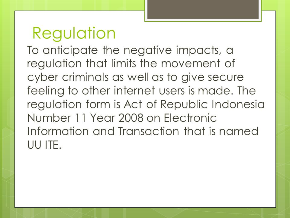 Regulation To anticipate the negative impacts, a regulation that limits the movement of cyber criminals as well as to give secure feeling to other internet users is made.