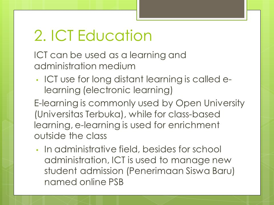 2. ICT Education ICT can be used as a learning and administration medium ICT use for long distant learning is called e- learning (electronic learning)