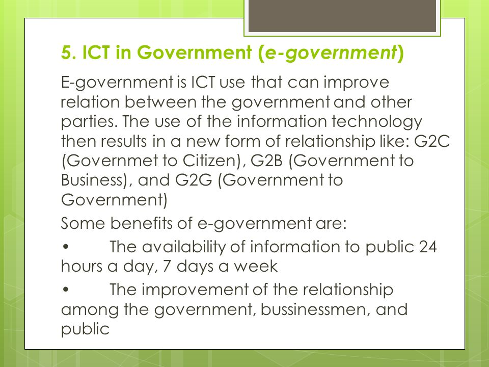 5. ICT in Government ( e-government ) E-government is ICT use that can improve relation between the government and other parties. The use of the infor