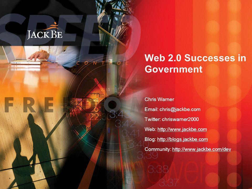 Web 2.0 Successes in Government Chris Warner Email: chris@jackbe.com Twitter: chriswarner2000 Web: http://www.jackbe.com Blog: http://blogs.jackbe.com Community: http://www.jackbe.com/dev