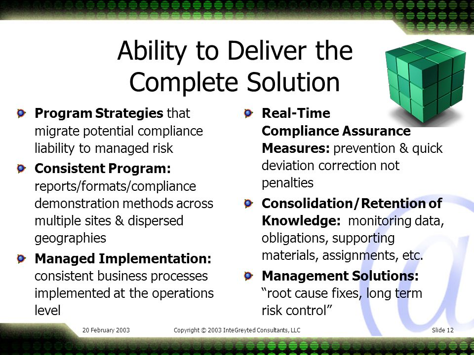 20 February 2003Copyright © 2003 InteGreyted Consultants, LLCSlide 12 Ability to Deliver the Complete Solution Program Strategies that migrate potential compliance liability to managed risk Consistent Program: reports/formats/compliance demonstration methods across multiple sites & dispersed geographies Managed Implementation: consistent business processes implemented at the operations level Real-Time Compliance Assurance Measures: prevention & quick deviation correction not penalties Consolidation/Retention of Knowledge: monitoring data, obligations, supporting materials, assignments, etc.