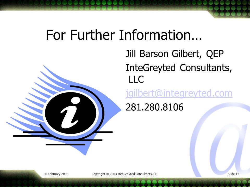 20 February 2003Copyright © 2003 InteGreyted Consultants, LLCSlide 17 For Further Information… Jill Barson Gilbert, QEP InteGreyted Consultants, LLC jgilbert@integreyted.com 281.280.8106