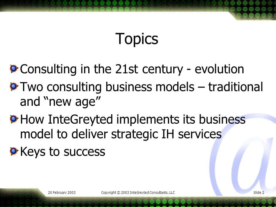 20 February 2003Copyright © 2003 InteGreyted Consultants, LLCSlide 2 Topics Consulting in the 21st century - evolution Two consulting business models – traditional and new age How InteGreyted implements its business model to deliver strategic IH services Keys to success