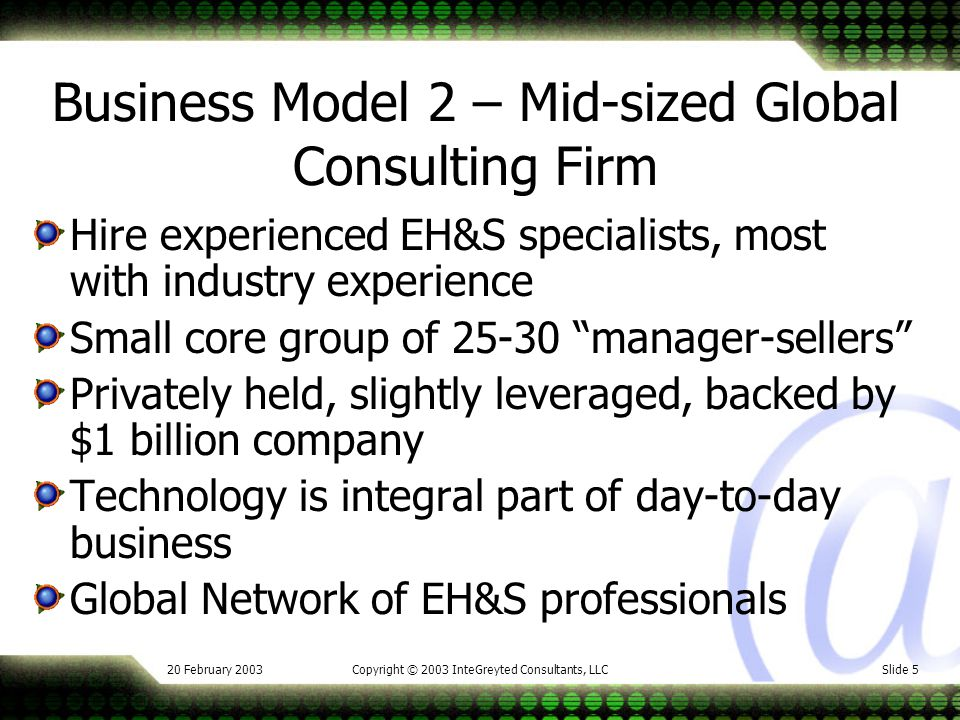20 February 2003Copyright © 2003 InteGreyted Consultants, LLCSlide 5 Business Model 2 – Mid-sized Global Consulting Firm Hire experienced EH&S specialists, most with industry experience Small core group of 25-30 manager-sellers Privately held, slightly leveraged, backed by $1 billion company Technology is integral part of day-to-day business Global Network of EH&S professionals