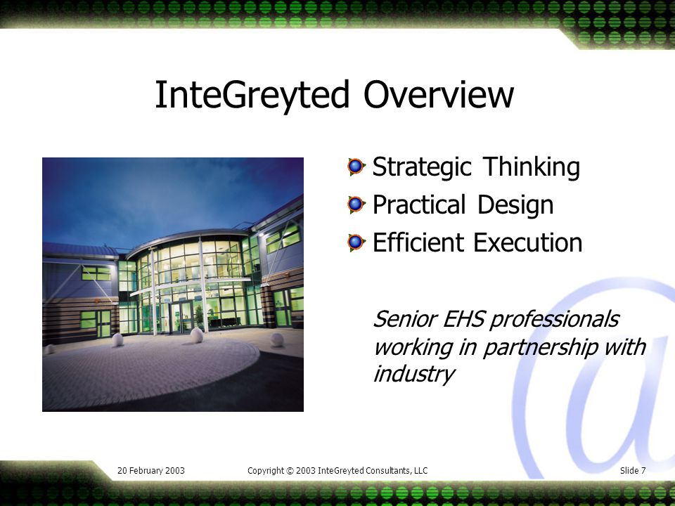 20 February 2003Copyright © 2003 InteGreyted Consultants, LLCSlide 7 InteGreyted Overview Strategic Thinking Practical Design Efficient Execution Senior EHS professionals working in partnership with industry