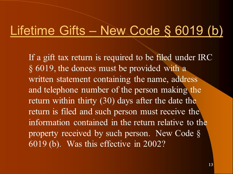 13 Lifetime Gifts – New Code § 6019 (b) If a gift tax return is required to be filed under IRC § 6019, the donees must be provided with a written statement containing the name, address and telephone number of the person making the return within thirty (30) days after the date the return is filed and such person must receive the information contained in the return relative to the property received by such person.