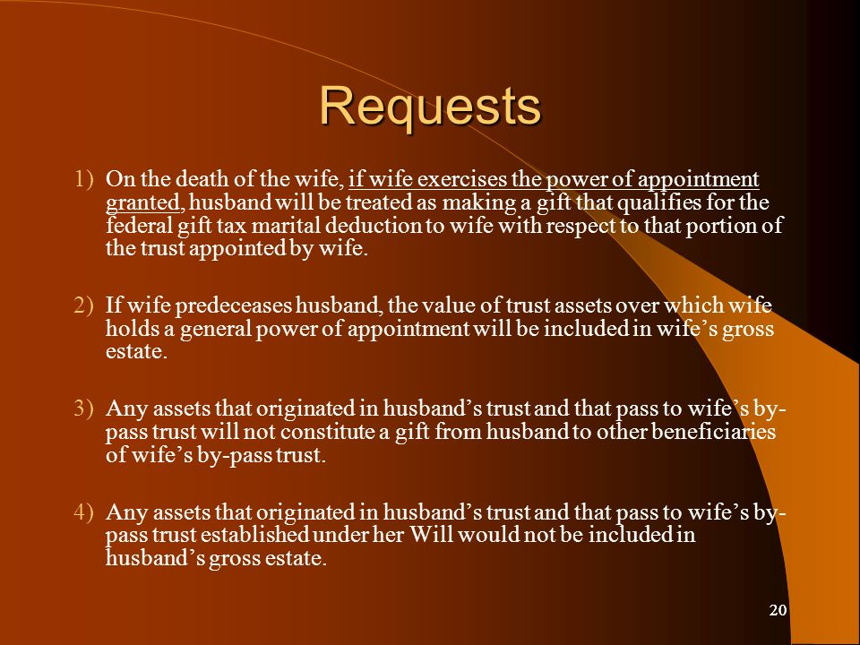 20 Requests 1)On the death of the wife, if wife exercises the power of appointment granted, husband will be treated as making a gift that qualifies for the federal gift tax marital deduction to wife with respect to that portion of the trust appointed by wife.