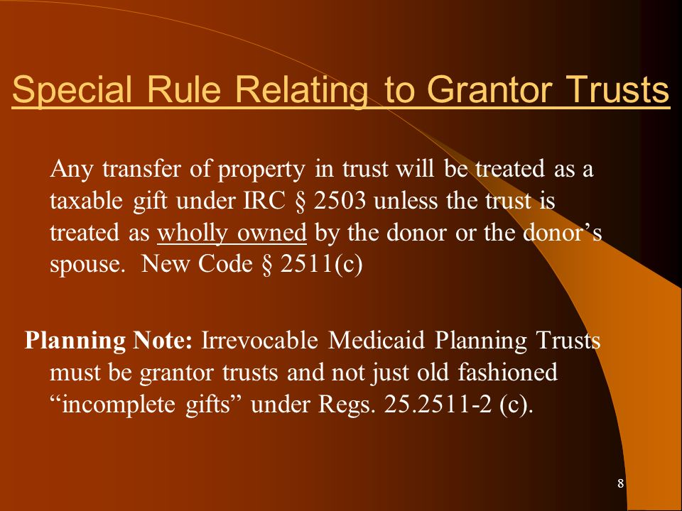 8 Special Rule Relating to Grantor Trusts Any transfer of property in trust will be treated as a taxable gift under IRC § 2503 unless the trust is treated as wholly owned by the donor or the donors spouse.