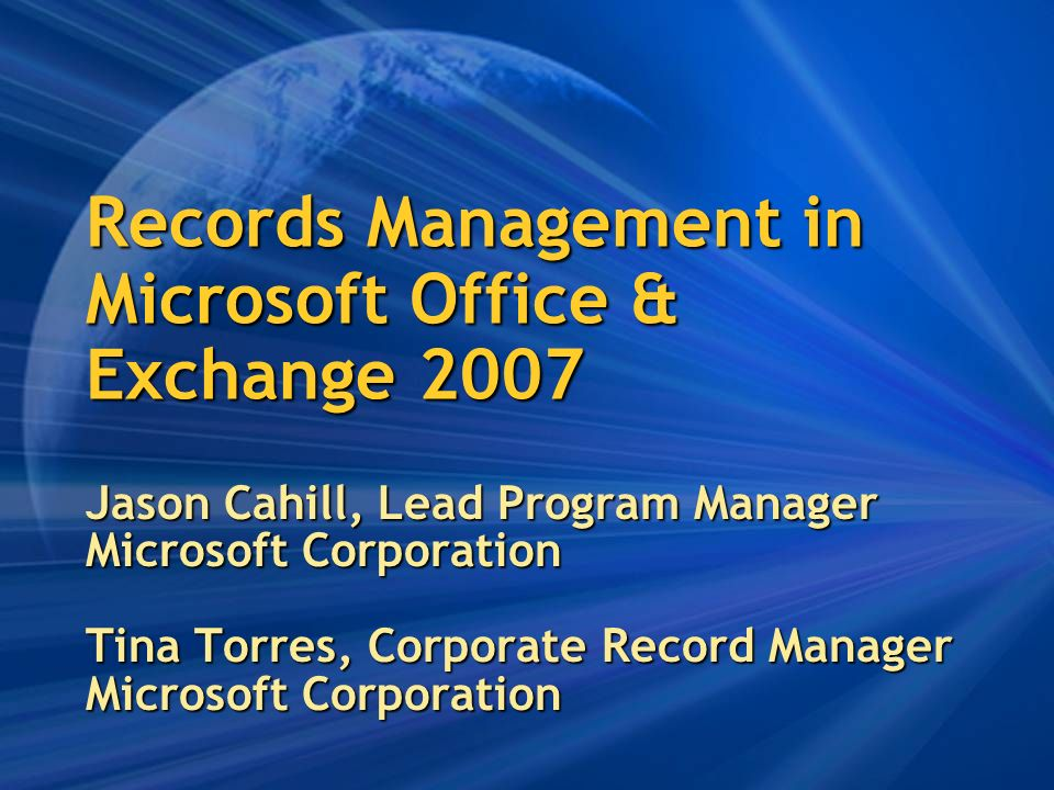 Records Management in Microsoft Office & Exchange 2007 Jason Cahill, Lead Program Manager Microsoft Corporation Tina Torres, Corporate Record Manager Microsoft Corporation