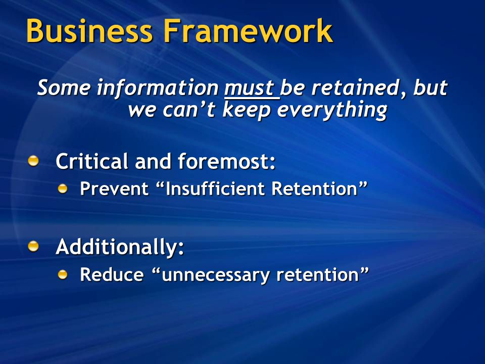 Business Framework Some information must be retained, but we cant keep everything Critical and foremost: Prevent Insufficient Retention Additionally: Reduce unnecessary retention