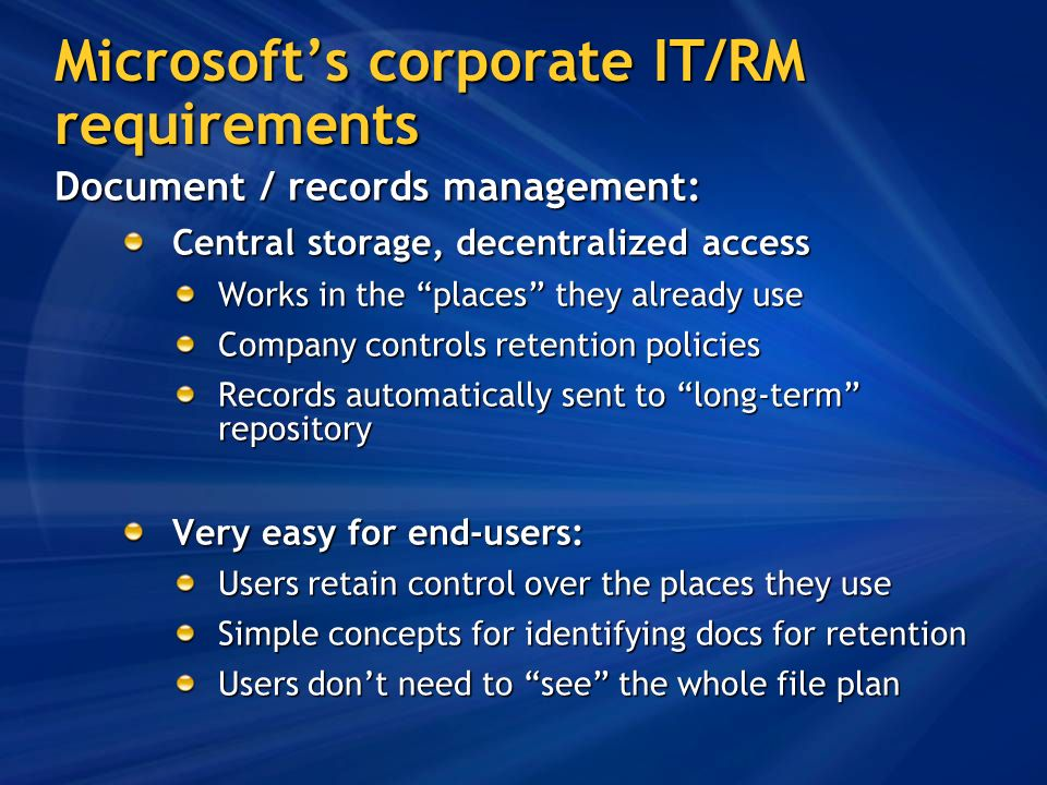 Microsofts corporate IT/RM requirements Document / records management: Central storage, decentralized access Works in the places they already use Company controls retention policies Records automatically sent to long-term repository Very easy for end-users: Users retain control over the places they use Simple concepts for identifying docs for retention Users dont need to see the whole file plan