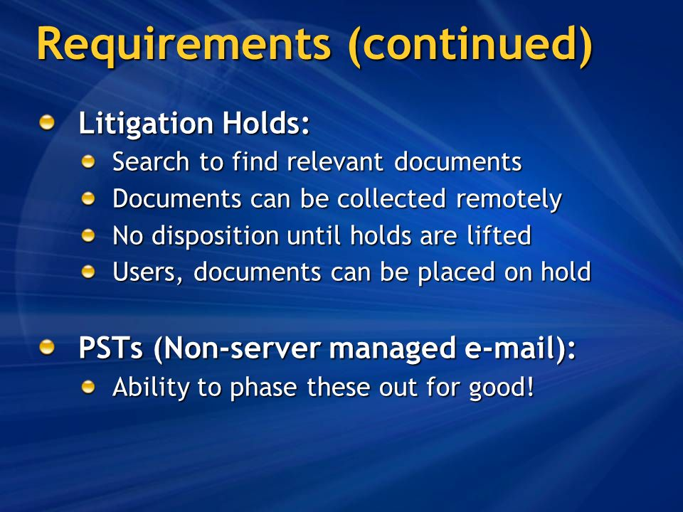 Requirements (continued) Litigation Holds: Search to find relevant documents Documents can be collected remotely No disposition until holds are lifted Users, documents can be placed on hold PSTs (Non-server managed e-mail): Ability to phase these out for good!