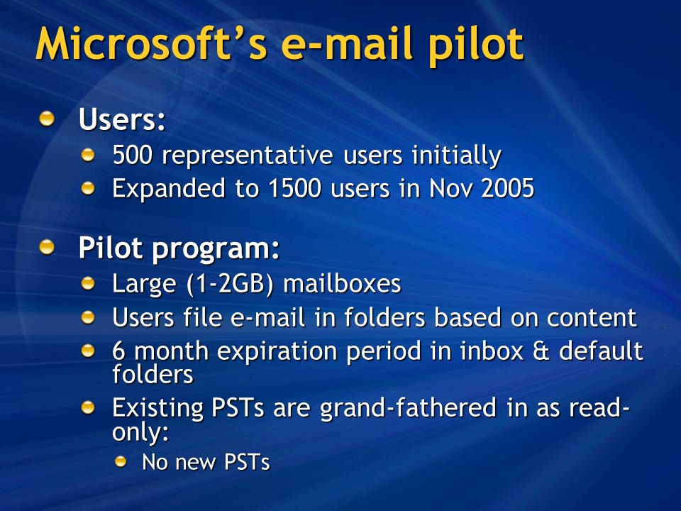 Microsofts e-mail pilot Users: 500 representative users initially Expanded to 1500 users in Nov 2005 Pilot program: Large (1-2GB) mailboxes Users file e-mail in folders based on content 6 month expiration period in inbox & default folders Existing PSTs are grand-fathered in as read- only: No new PSTs