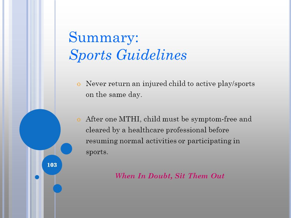 103 Summary: Sports Guidelines oNever return an injured child to active play/sports on the same day. oAfter one MTHI, child must be symptom-free and c