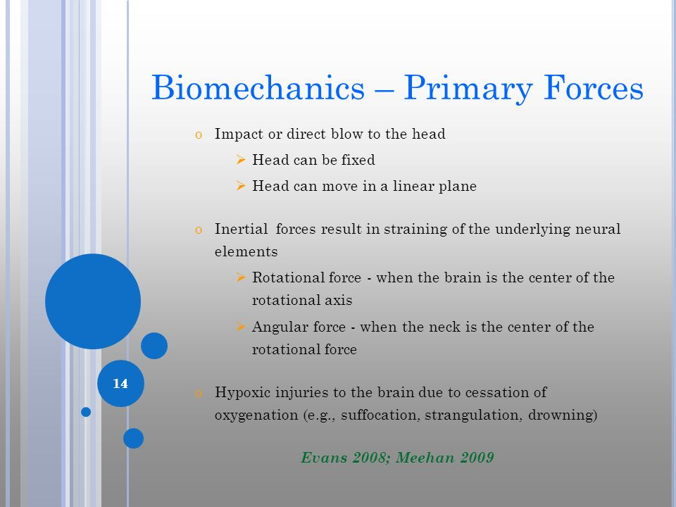 14 Biomechanics – Primary Forces oImpact or direct blow to the head Head can be fixed Head can move in a linear plane oInertial forces result in strai