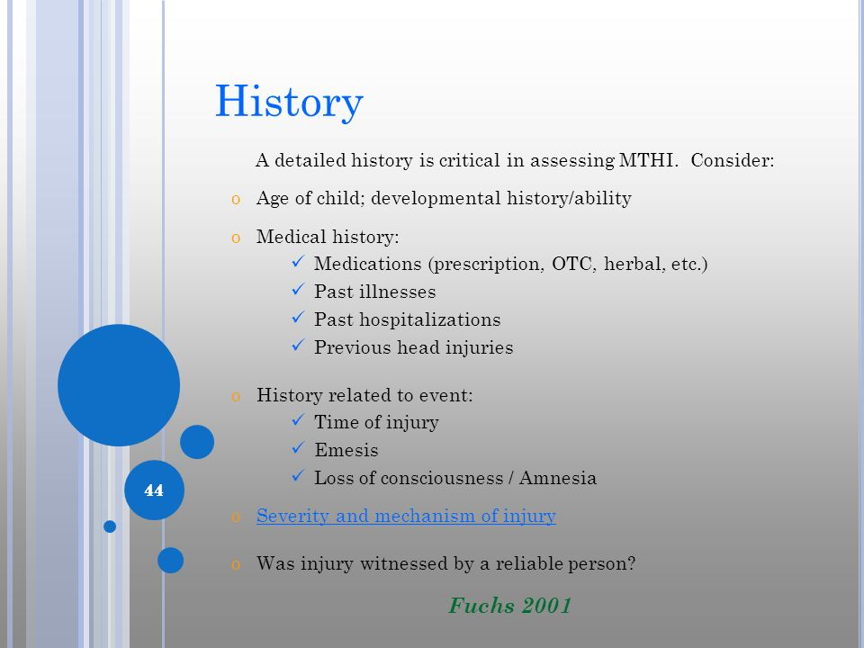 44 History A detailed history is critical in assessing MTHI. Consider: oAge of child; developmental history/ability oMedical history: Medications (pre