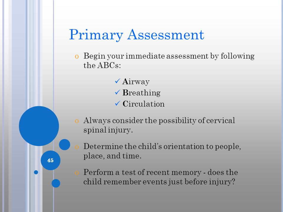 45 Primary Assessment oBegin your immediate assessment by following the ABCs: A irway B reathing C irculation oAlways consider the possibility of cerv