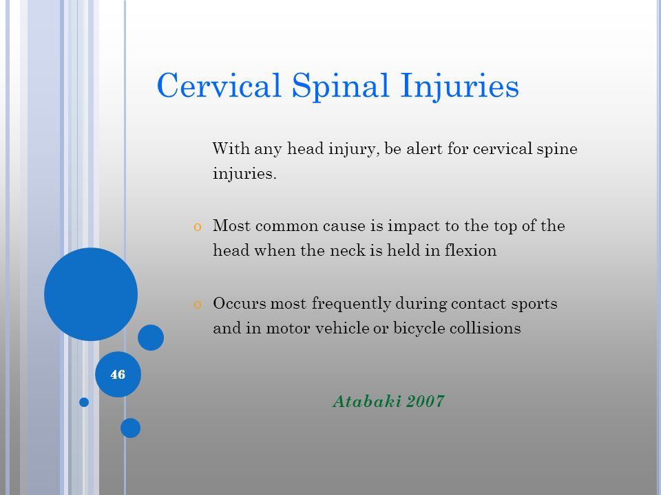 46 Cervical Spinal Injuries With any head injury, be alert for cervical spine injuries. oMost common cause is impact to the top of the head when the n