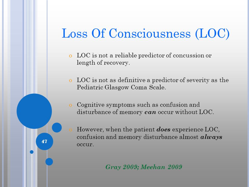 47 Loss Of Consciousness (LOC) oLOC is not a reliable predictor of concussion or length of recovery. oLOC is not as definitive a predictor of severity