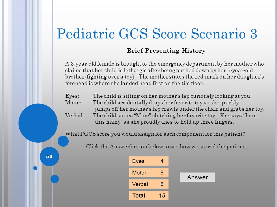 Pediatric GCS Score Scenario 3 Brief Presenting History A 3-year-old female is brought to the emergency department by her mother who claims that her c