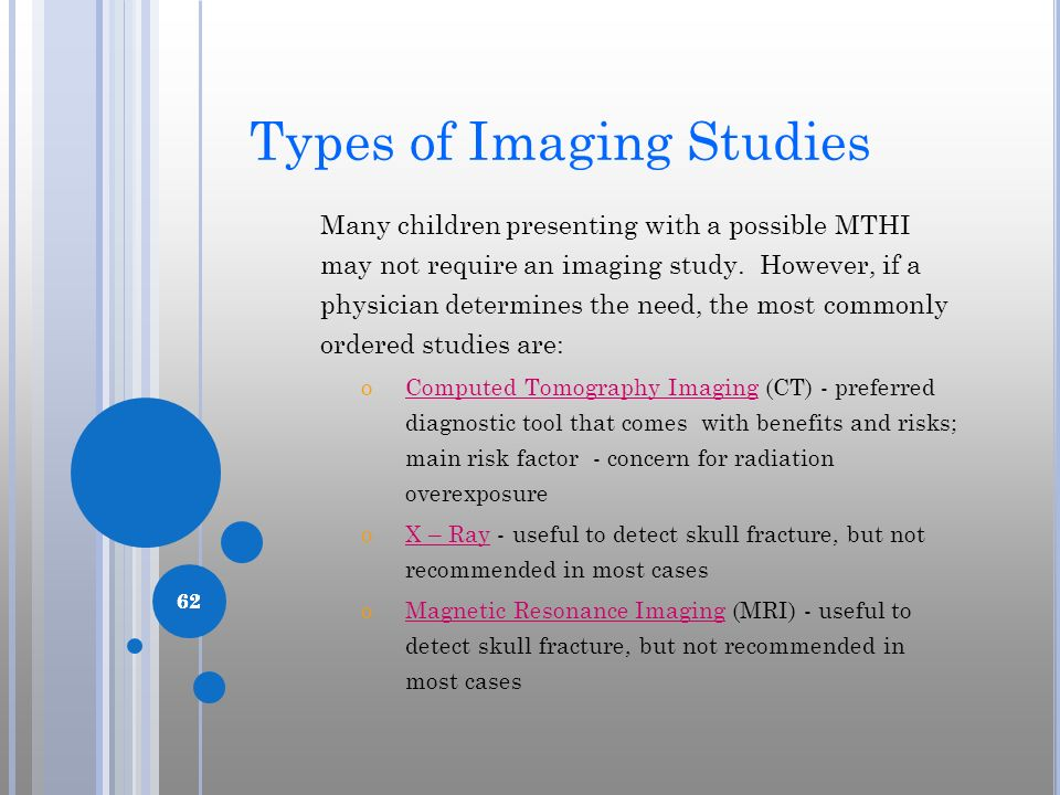 62 Types of Imaging Studies Many children presenting with a possible MTHI may not require an imaging study. However, if a physician determines the nee