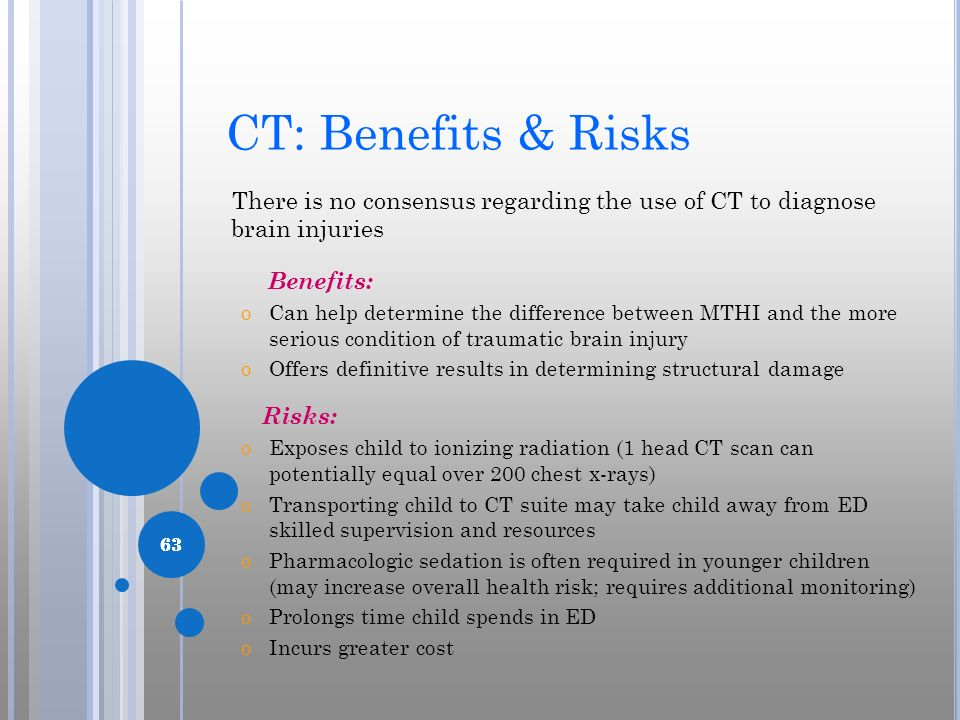 63 CT: Benefits & Risks There is no consensus regarding the use of CT to diagnose brain injuries Benefits: oCan help determine the difference between