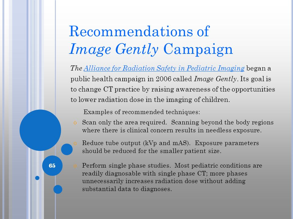 65 Recommendations of Image Gently Campaign The Alliance for Radiation Safety in Pediatric Imaging began a public health campaign in 2006 called Image