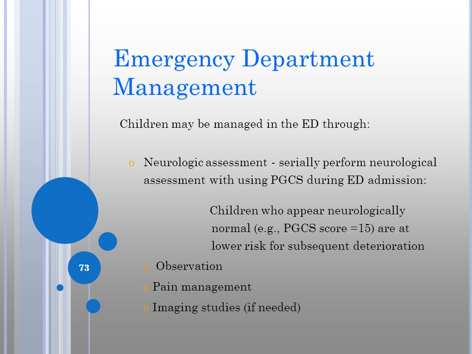 73 Emergency Department Management Children may be managed in the ED through: oNeurologic assessment - serially perform neurological assessment with u