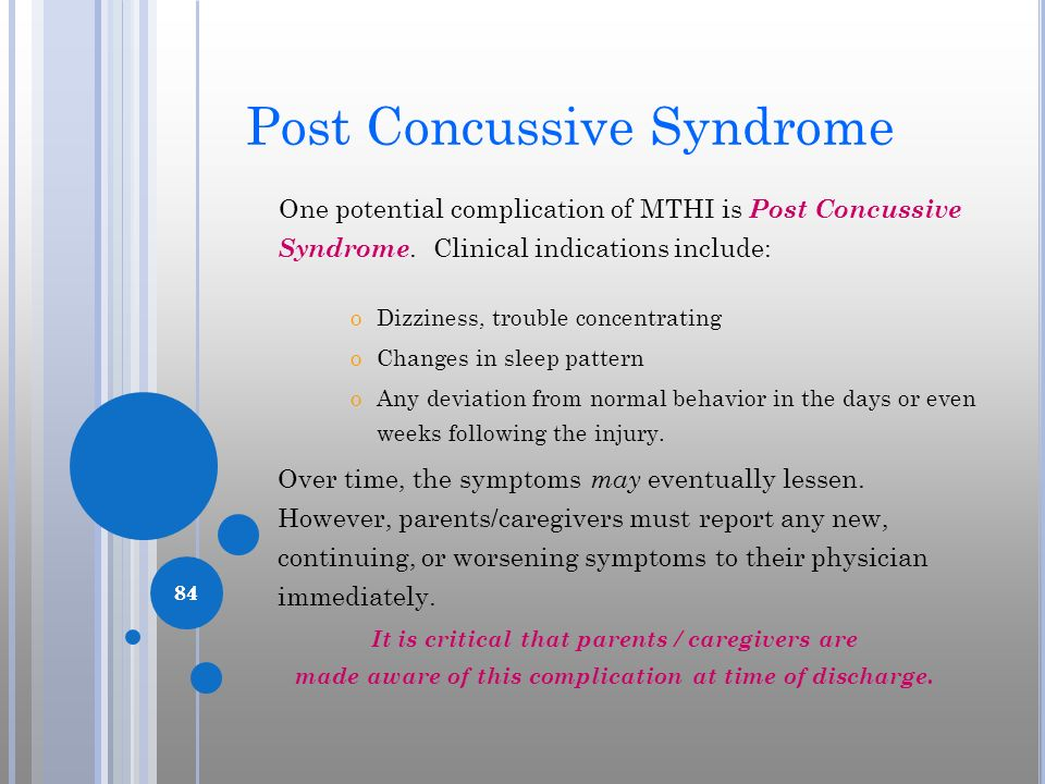 84 Post Concussive Syndrome One potential complication of MTHI is Post Concussive Syndrome. Clinical indications include: oDizziness, trouble concentr