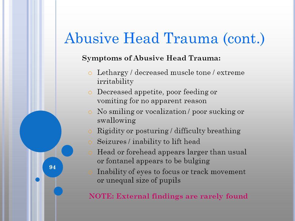 Abusive Head Trauma (cont.) Symptoms of Abusive Head Trauma: o Lethargy / decreased muscle tone / extreme irritability o Decreased appetite, poor feed