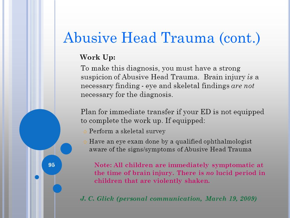 Abusive Head Trauma (cont.) Work Up: To make this diagnosis, you must have a strong suspicion of Abusive Head Trauma. Brain injury is a necessary find