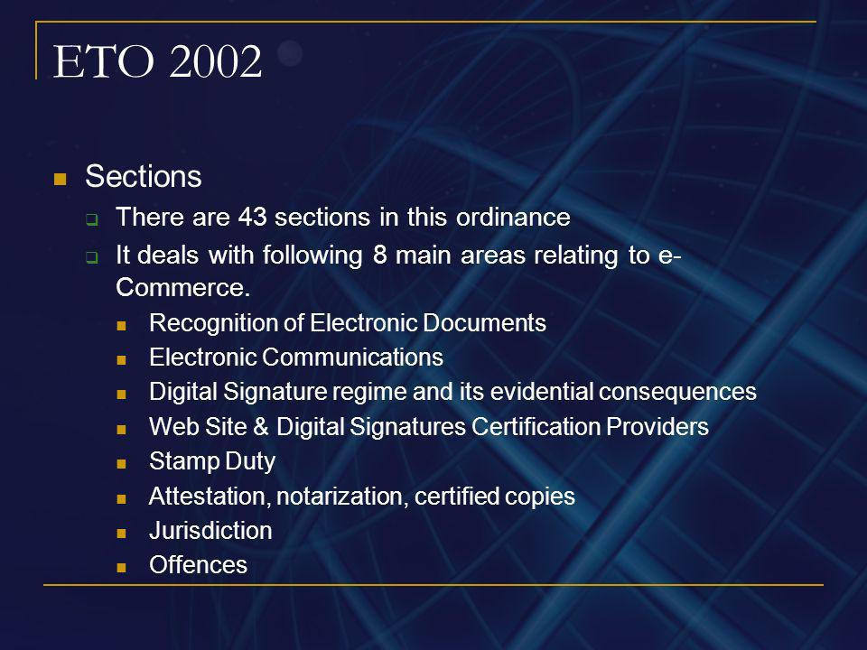 ETO 2002 Sections There are 43 sections in this ordinance It deals with following 8 main areas relating to e- Commerce. Recognition of Electronic Docu