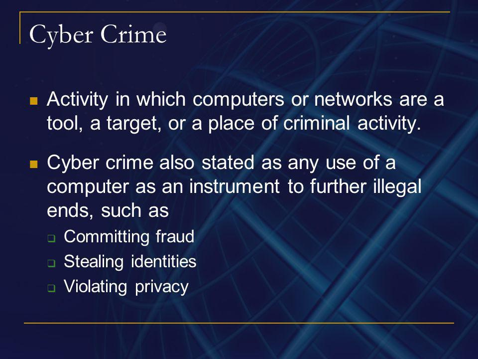 Cyber Crime Activity in which computers or networks are a tool, a target, or a place of criminal activity. Cyber crime also stated as any use of a com