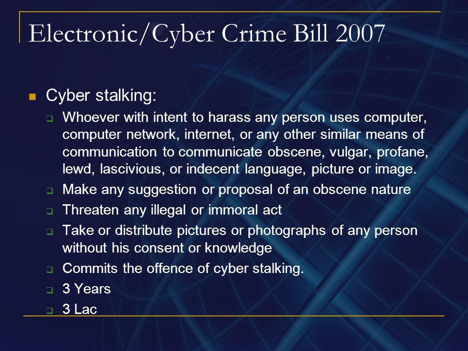 Electronic/Cyber Crime Bill 2007 Cyber stalking: Whoever with intent to harass any person uses computer, computer network, internet, or any other simi