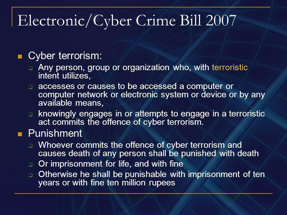 Electronic/Cyber Crime Bill 2007 Cyber terrorism: Any person, group or organization who, with terroristic intent utilizes, accesses or causes to be ac