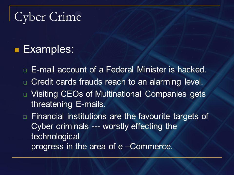 Cyber Crime Examples: E-mail account of a Federal Minister is hacked. Credit cards frauds reach to an alarming level. Visiting CEOs of Multinational C