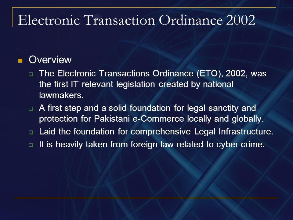 Electronic Transaction Ordinance 2002 Overview The Electronic Transactions Ordinance (ETO), 2002, was the first IT-relevant legislation created by nat