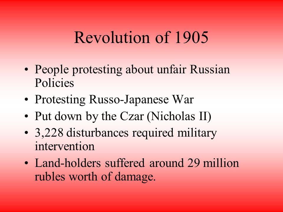 Revolution of 1905 People protesting about unfair Russian Policies Protesting Russo-Japanese War Put down by the Czar (Nicholas II) 3,228 disturbances required military intervention Land-holders suffered around 29 million rubles worth of damage.