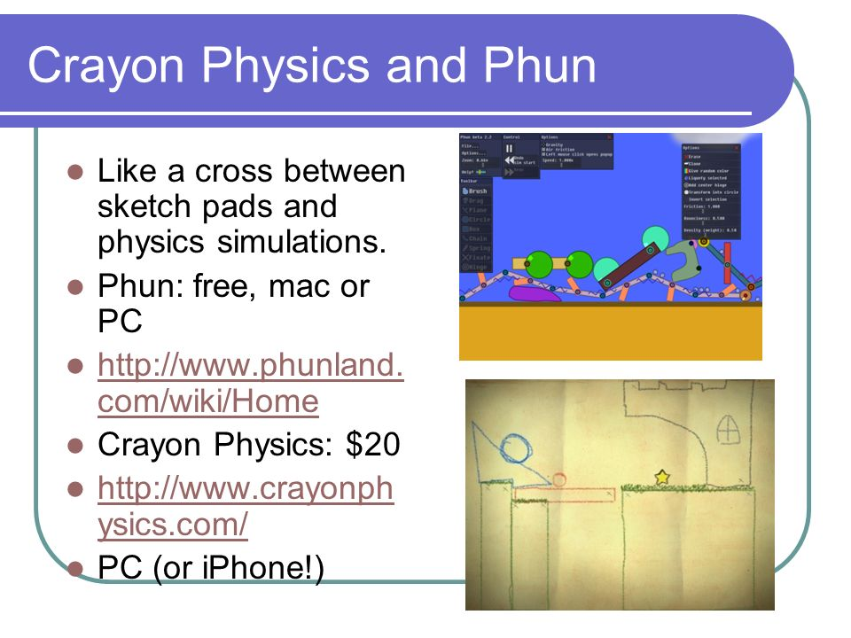 Crayon Physics and Phun Like a cross between sketch pads and physics simulations.