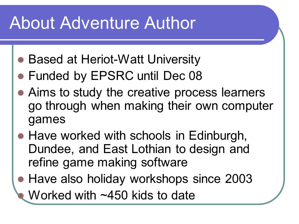 About Adventure Author Based at Heriot-Watt University Funded by EPSRC until Dec 08 Aims to study the creative process learners go through when making their own computer games Have worked with schools in Edinburgh, Dundee, and East Lothian to design and refine game making software Have also holiday workshops since 2003 Worked with ~450 kids to date